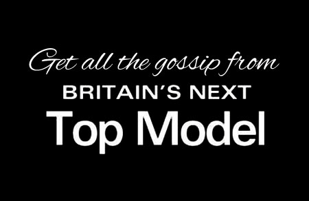 Get all the gossip from Britain's Next Top Model